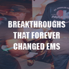 Full coverage: Breakthroughs that forever changed EMS